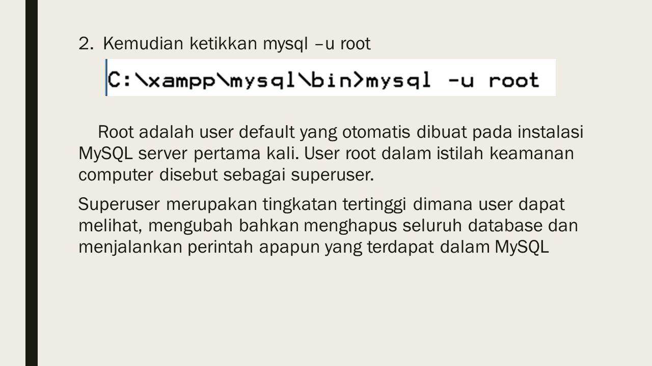 2.Kemudian ketikkan mysql –u root Root adalah user default yang otomatis dibuat pada instalasi MySQL server pertama kali.