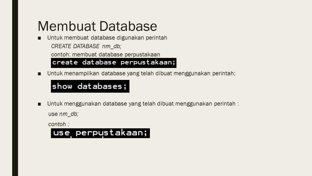 Membuat Database ■Untuk membuat database digunakan perintah CREATE DATABASE nm_db; contoh: membuat database perpustakaan ■Untuk menampilkan database yang telah dibuat menggunakan perintah; ■Untuk menggunakan database yang telah dibuat menggunakan perintah : use nm_db; contoh :