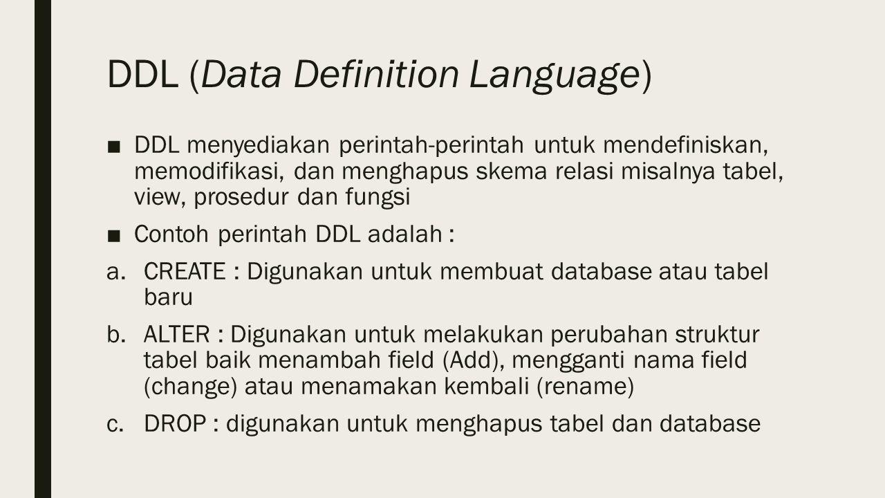 DDL (Data Definition Language) ■DDL menyediakan perintah-perintah untuk mendefiniskan, memodifikasi, dan menghapus skema relasi misalnya tabel, view, prosedur dan fungsi ■Contoh perintah DDL adalah : a.CREATE : Digunakan untuk membuat database atau tabel baru b.ALTER : Digunakan untuk melakukan perubahan struktur tabel baik menambah field (Add), mengganti nama field (change) atau menamakan kembali (rename) c.DROP : digunakan untuk menghapus tabel dan database