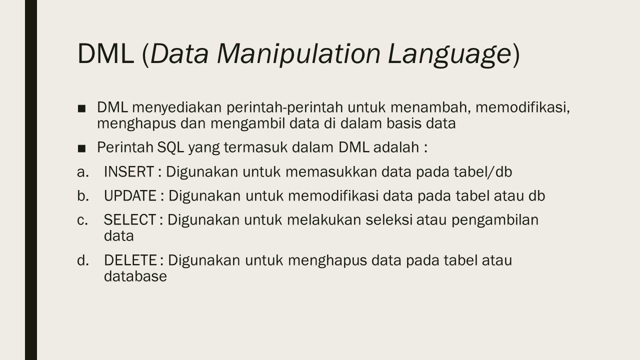 DML (Data Manipulation Language) ■DML menyediakan perintah-perintah untuk menambah, memodifikasi, menghapus dan mengambil data di dalam basis data ■Perintah SQL yang termasuk dalam DML adalah : a.INSERT : Digunakan untuk memasukkan data pada tabel/db b.UPDATE : Digunakan untuk memodifikasi data pada tabel atau db c.SELECT : Digunakan untuk melakukan seleksi atau pengambilan data d.DELETE : Digunakan untuk menghapus data pada tabel atau database