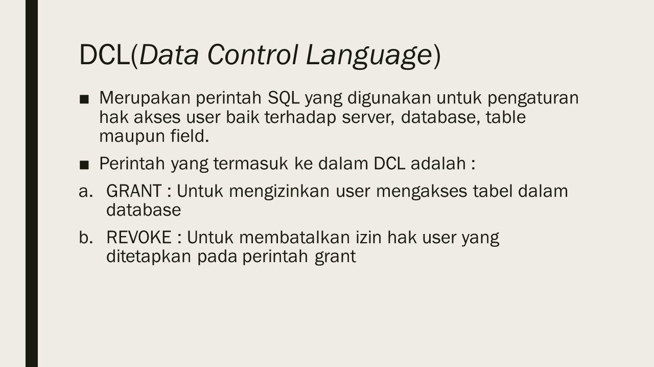 DCL(Data Control Language) ■Merupakan perintah SQL yang digunakan untuk pengaturan hak akses user baik terhadap server, database, table maupun field.