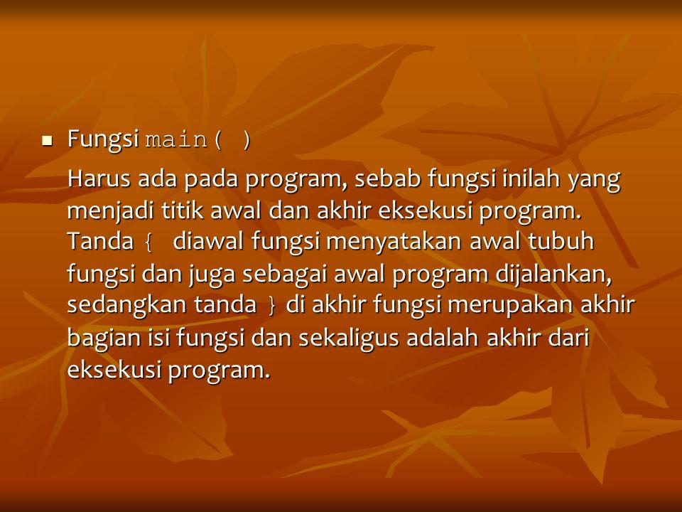 Fungsi main( ) Fungsi main( ) Harus ada pada program, sebab fungsi inilah yang menjadi titik awal dan akhir eksekusi program. Tanda { diawal fungsi me