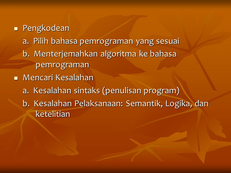 Pengkodean Pengkodean a. Pilih bahasa pemrograman yang sesuai b. Menterjemahkan algoritma ke bahasa pemrograman Mencari Kesalahan Mencari Kesalahan a.