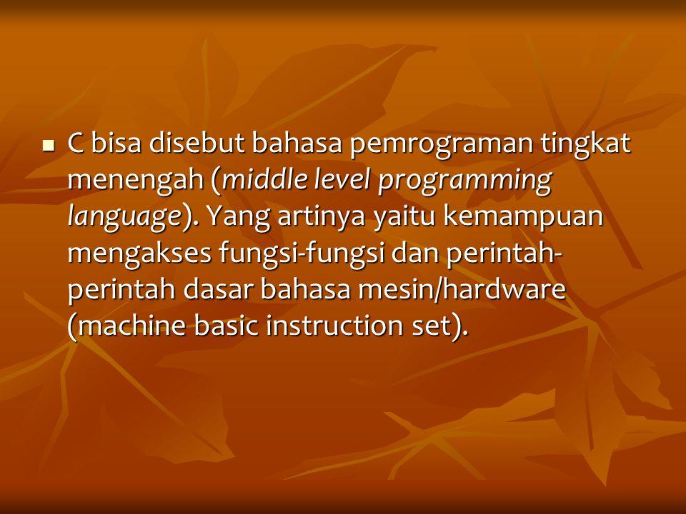 C bisa disebut bahasa pemrograman tingkat menengah (middle level programming language). Yang artinya yaitu kemampuan mengakses fungsi-fungsi dan perin