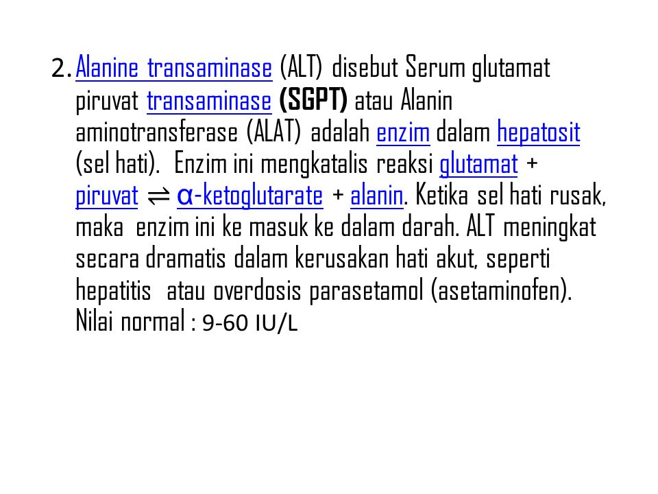 2. Alanine transaminase (ALT) disebut Serum glutamat piruvat transaminase (SGPT) atau Alanin aminotransferase (ALAT) adalah enzim dalam hepatosit (sel
