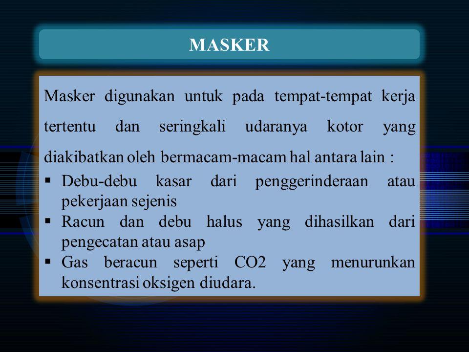 MASKER Masker digunakan untuk pada tempat-tempat kerja tertentu dan seringkali udaranya kotor yang diakibatkan oleh bermacam-macam hal antara lain :  Debu-debu kasar dari penggerinderaan atau pekerjaan sejenis  Racun dan debu halus yang dihasilkan dari pengecatan atau asap  Gas beracun seperti CO2 yang menurunkan konsentrasi oksigen diudara.
