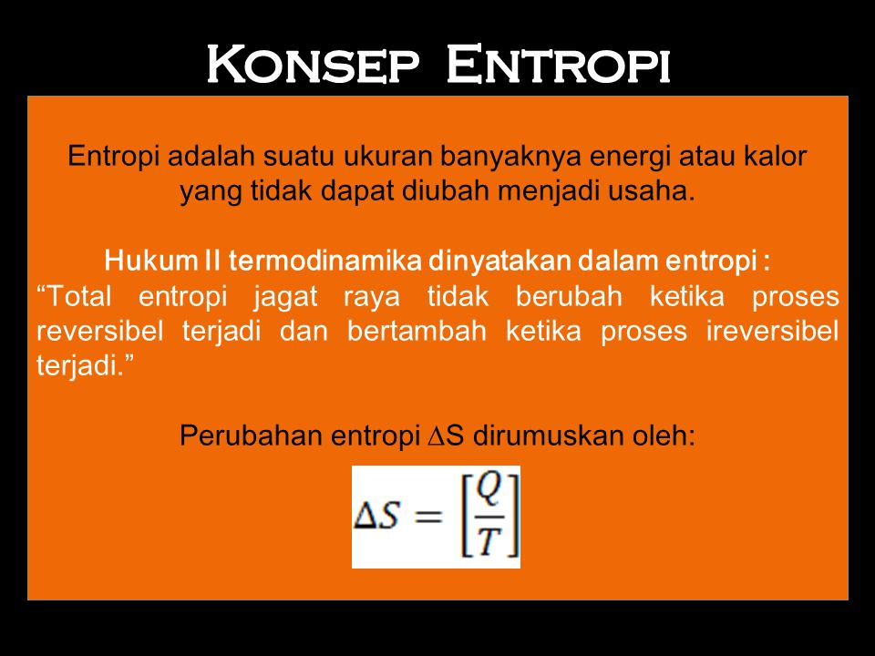 Entropi adalah suatu ukuran banyaknya energi atau kalor yang tidak dapat diubah menjadi usaha.