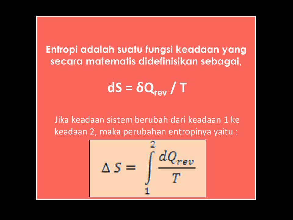 Entropi adalah suatu fungsi keadaan yang secara matematis didefinisikan sebagai, dS = δQ rev / T Jika keadaan sistem berubah dari keadaan 1 ke keadaan 2, maka perubahan entropinya yaitu :