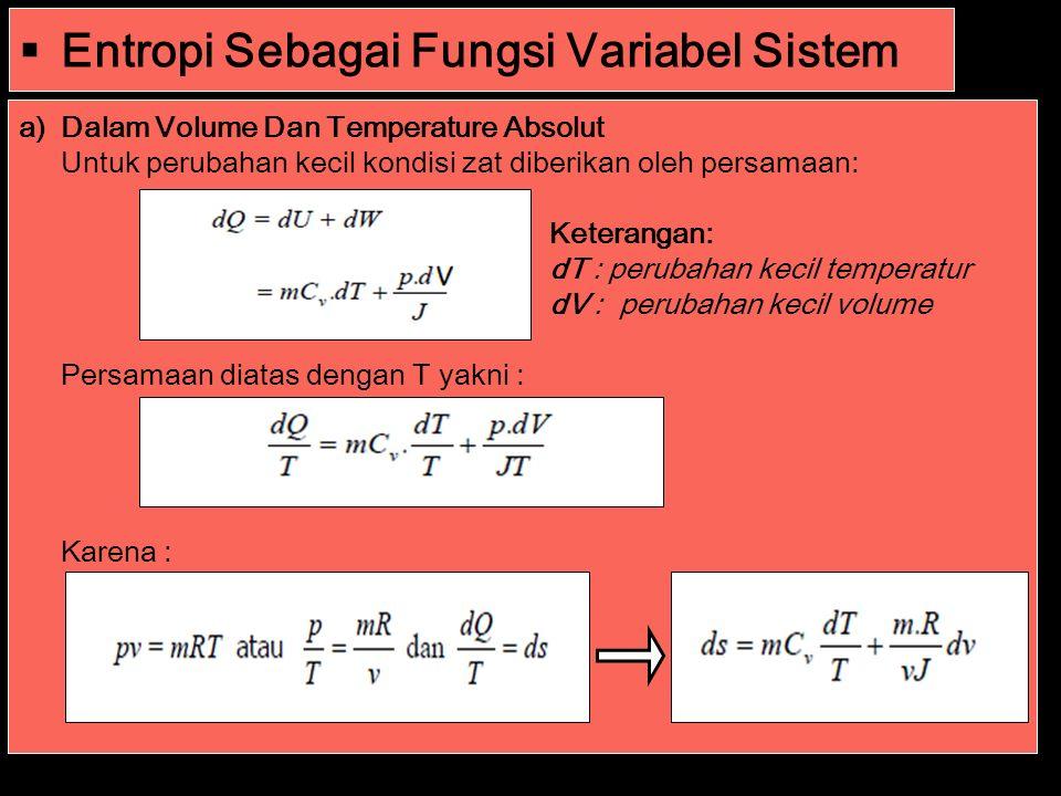  Entropi Sebagai Fungsi Variabel Sistem a)Dalam Volume Dan Temperature Absolut Untuk perubahan kecil kondisi zat diberikan oleh persamaan: Keterangan: dT : perubahan kecil temperatur dV : perubahan kecil volume Persamaan diatas dengan T yakni : Karena :