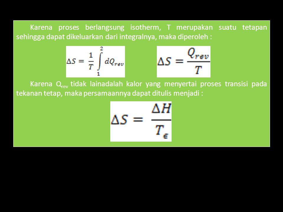 Karena proses berlangsung isotherm, T merupakan suatu tetapan sehingga dapat dikeluarkan dari integralnya, maka diperoleh : Karena Q rev tidak lainadalah kalor yang menyertai proses transisi pada tekanan tetap, maka persamaannya dapat ditulis menjadi :