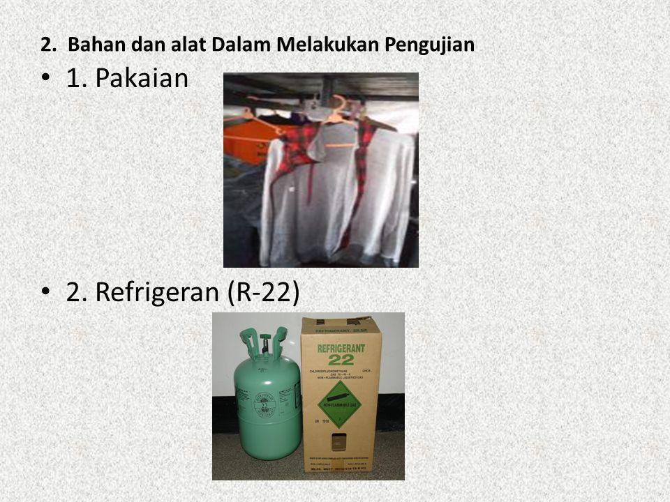 2. Bahan dan alat Dalam Melakukan Pengujian 1. Pakaian 2. Refrigeran (R-22)