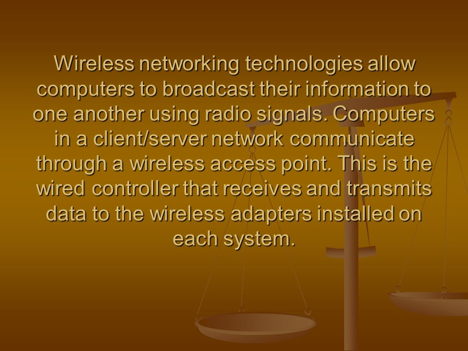 Wireless networking technologies allow computers to broadcast their information to one another using radio signals.