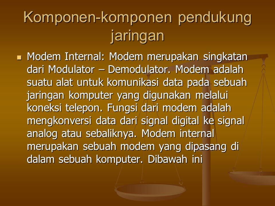 Komponen-komponen pendukung jaringan Modem Internal: Modem merupakan singkatan dari Modulator – Demodulator.