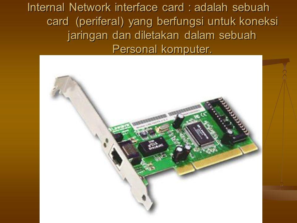 Internal Network interface card : adalah sebuah card (periferal) yang berfungsi untuk koneksi jaringan dan diletakan dalam sebuah Personal komputer.