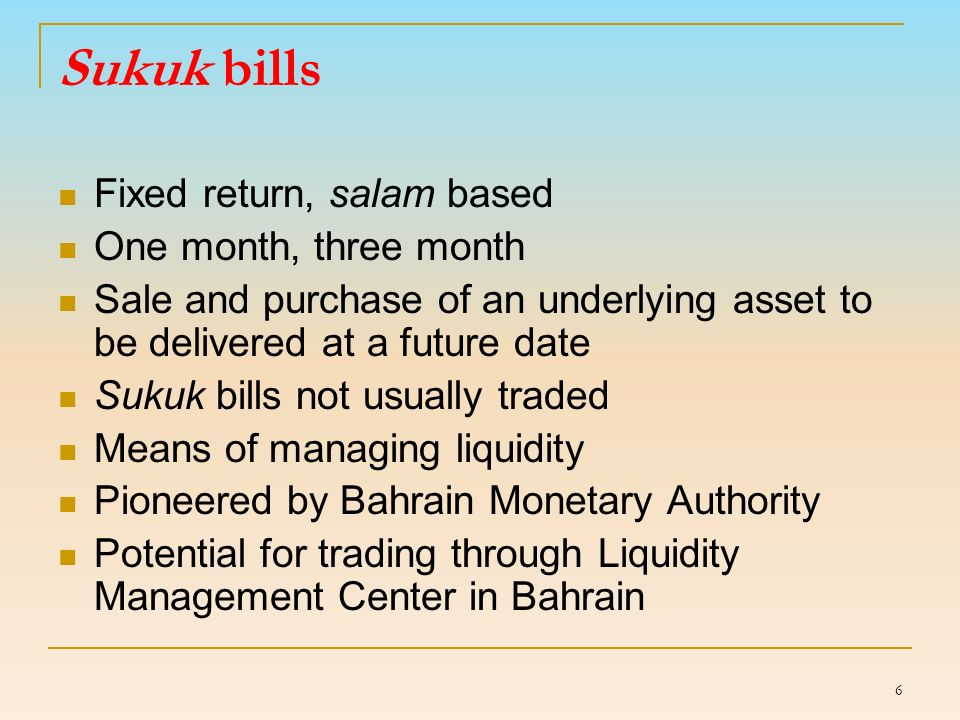 6 Sukuk bills Fixed return, salam based One month, three month Sale and purchase of an underlying asset to be delivered at a future date Sukuk bills not usually traded Means of managing liquidity Pioneered by Bahrain Monetary Authority Potential for trading through Liquidity Management Center in Bahrain