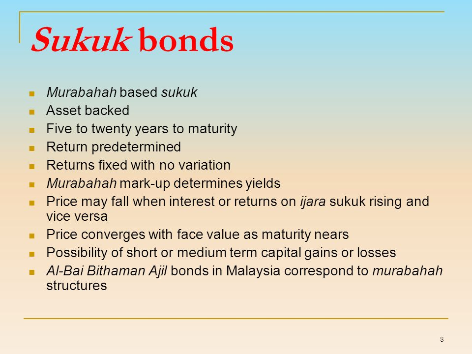 8 Sukuk bonds Murabahah based sukuk Asset backed Five to twenty years to maturity Return predetermined Returns fixed with no variation Murabahah mark-up determines yields Price may fall when interest or returns on ijara sukuk rising and vice versa Price converges with face value as maturity nears Possibility of short or medium term capital gains or losses Al-Bai Bithaman Ajil bonds in Malaysia correspond to murabahah structures