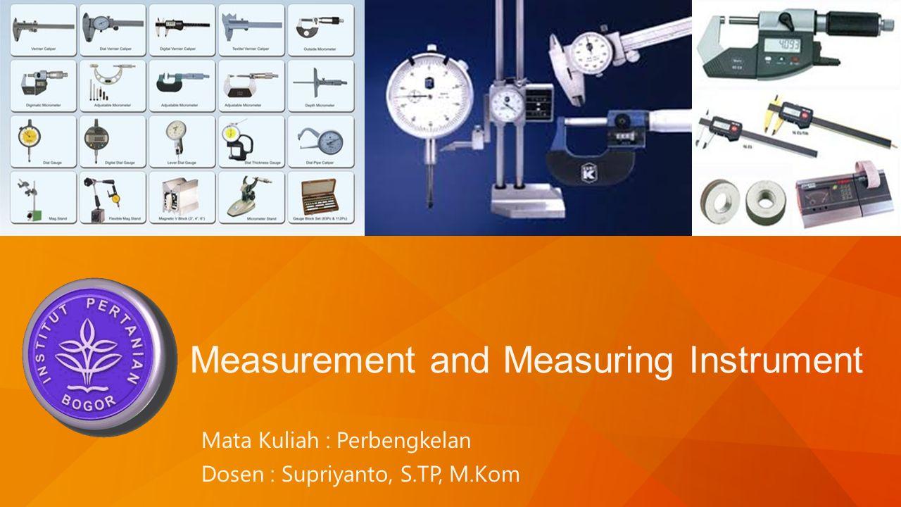 Measurement and Measuring Instrument Mata Kuliah : Perbengkelan Dosen : Supriyanto, S.TP, M.Kom