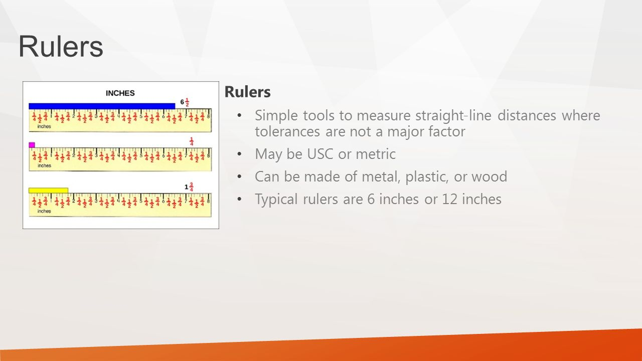 Rulers Simple tools to measure straight-line distances where tolerances are not a major factor May be USC or metric Can be made of metal, plastic, or