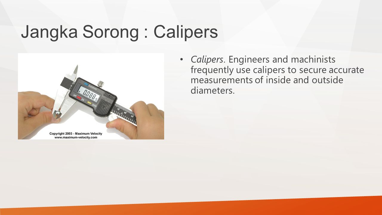 Jangka Sorong : Calipers Calipers. Engineers and machinists frequently use calipers to secure accurate measurements of inside and outside diameters.