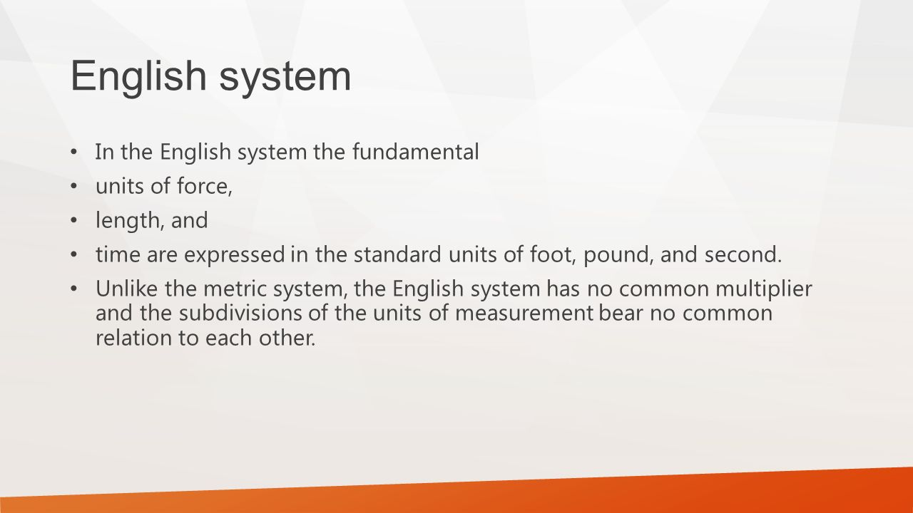 English system In the English system the fundamental units of force, length, and time are expressed in the standard units of foot, pound, and second.