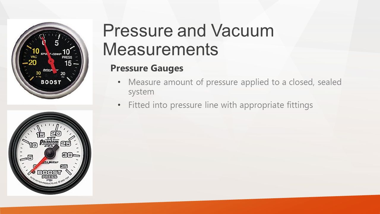 Pressure and Vacuum Measurements Pressure Gauges Measure amount of pressure applied to a closed, sealed system Fitted into pressure line with appropri