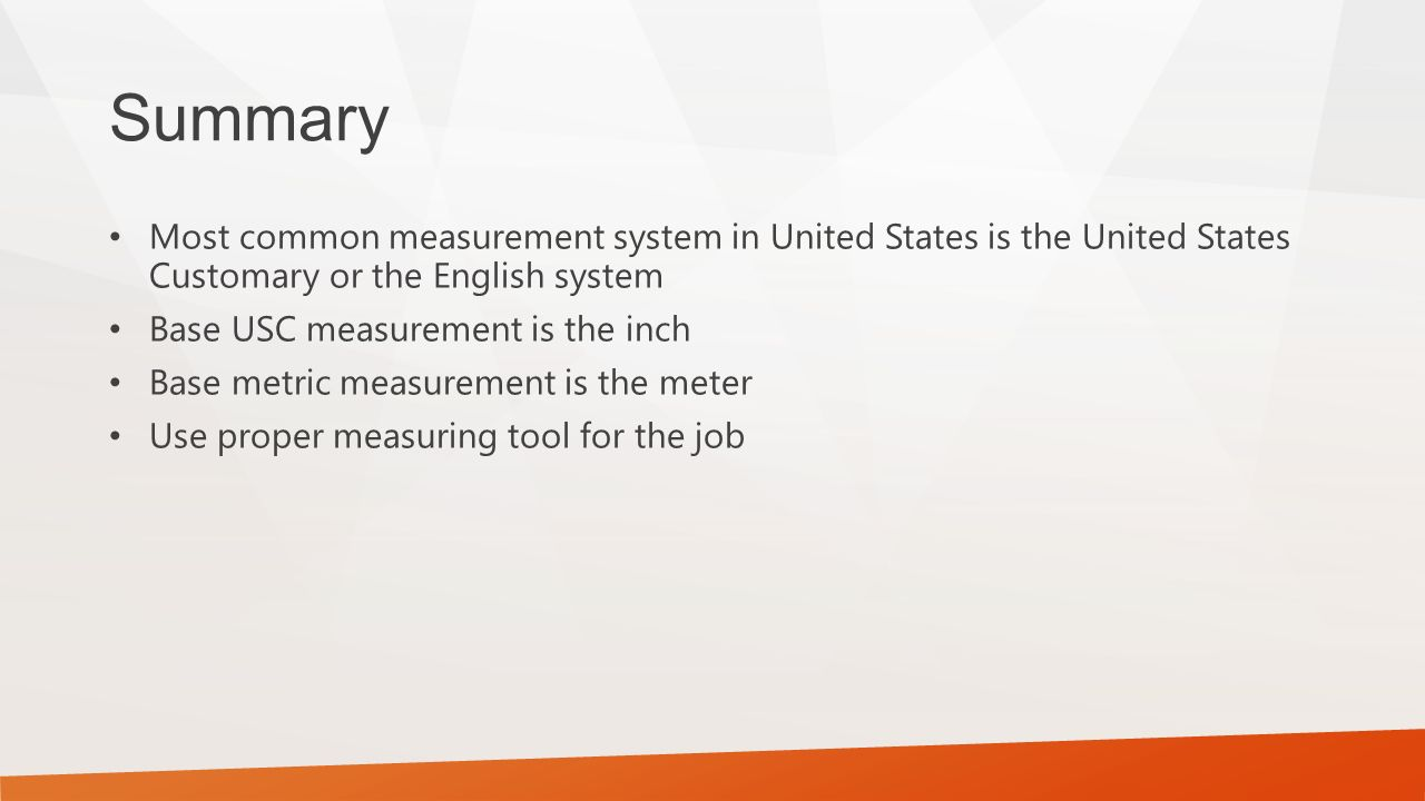 Summary Most common measurement system in United States is the United States Customary or the English system Base USC measurement is the inch Base metric measurement is the meter Use proper measuring tool for the job