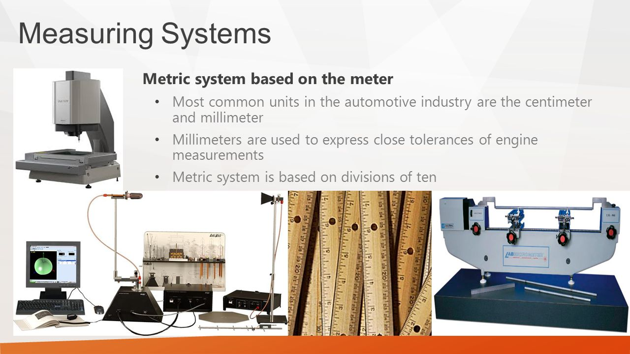 Measuring Systems Metric system based on the meter Most common units in the automotive industry are the centimeter and millimeter Millimeters are used to express close tolerances of engine measurements Metric system is based on divisions of ten