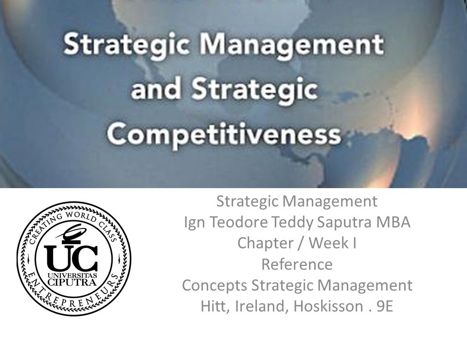 Strategic Management Ign Teodore Teddy Saputra MBA Chapter / Week I Reference Concepts Strategic Management Hitt, Ireland, Hoskisson.