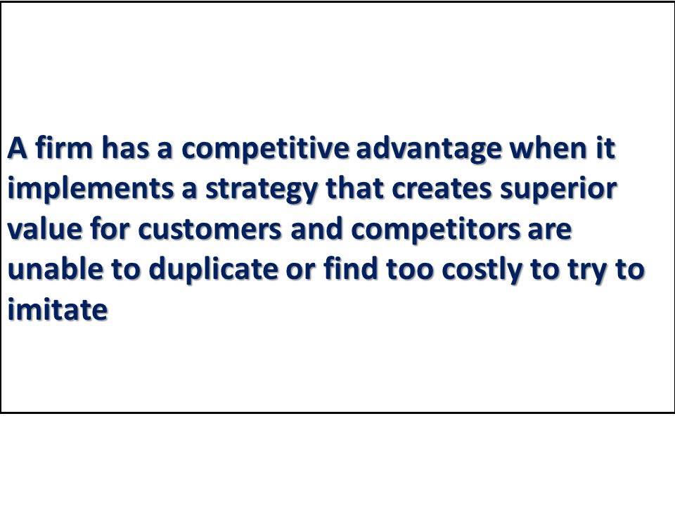 A firm has a competitive advantage when it implements a strategy that creates superior value for customers and competitors are unable to duplicate or