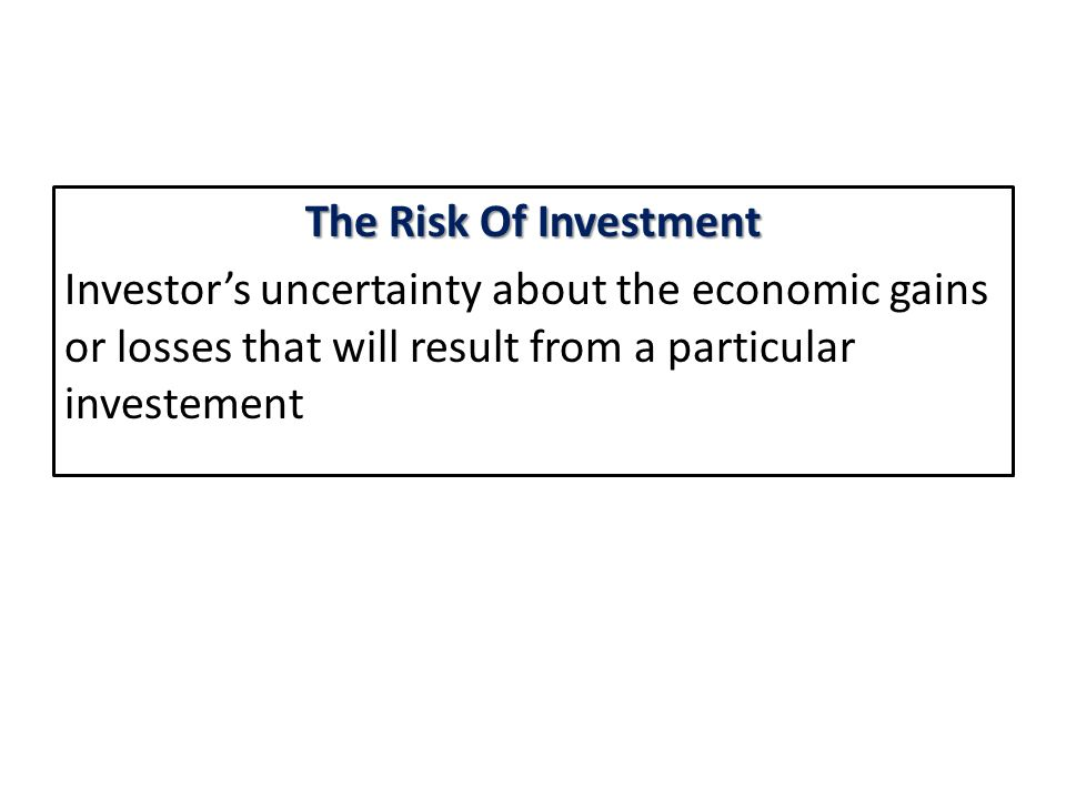 The Risk Of Investment Investor's uncertainty about the economic gains or losses that will result from a particular investement