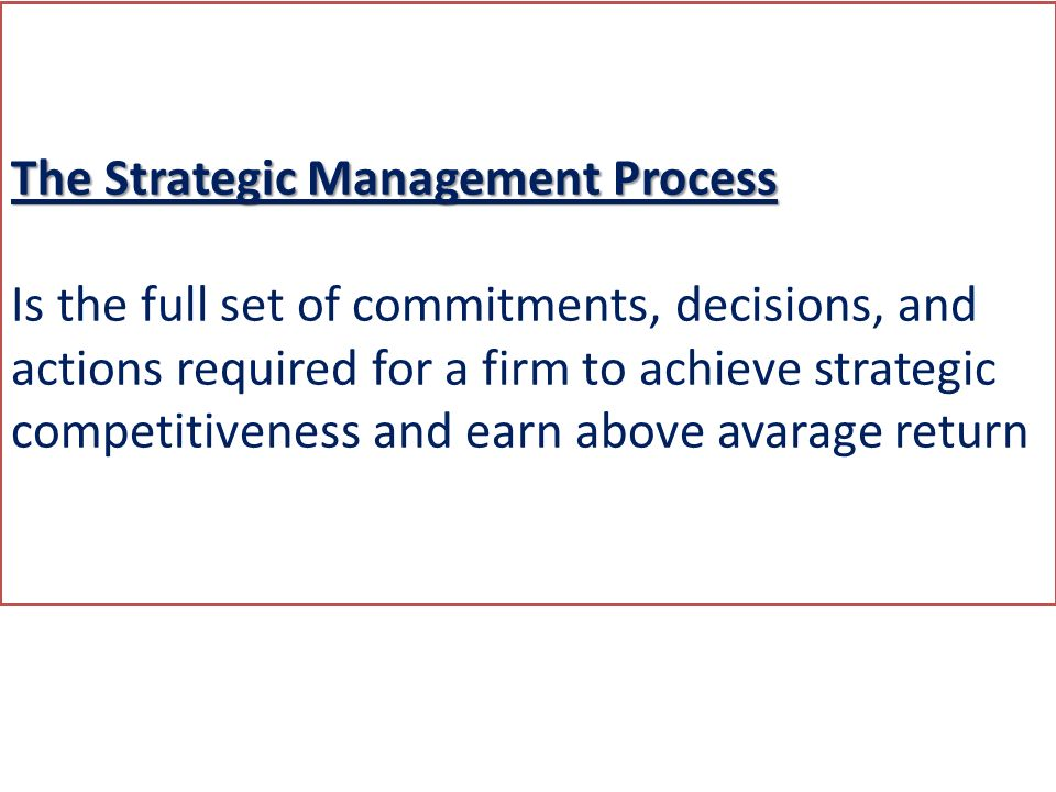 The Strategic Management Process Is the full set of commitments, decisions, and actions required for a firm to achieve strategic competitiveness and earn above avarage return