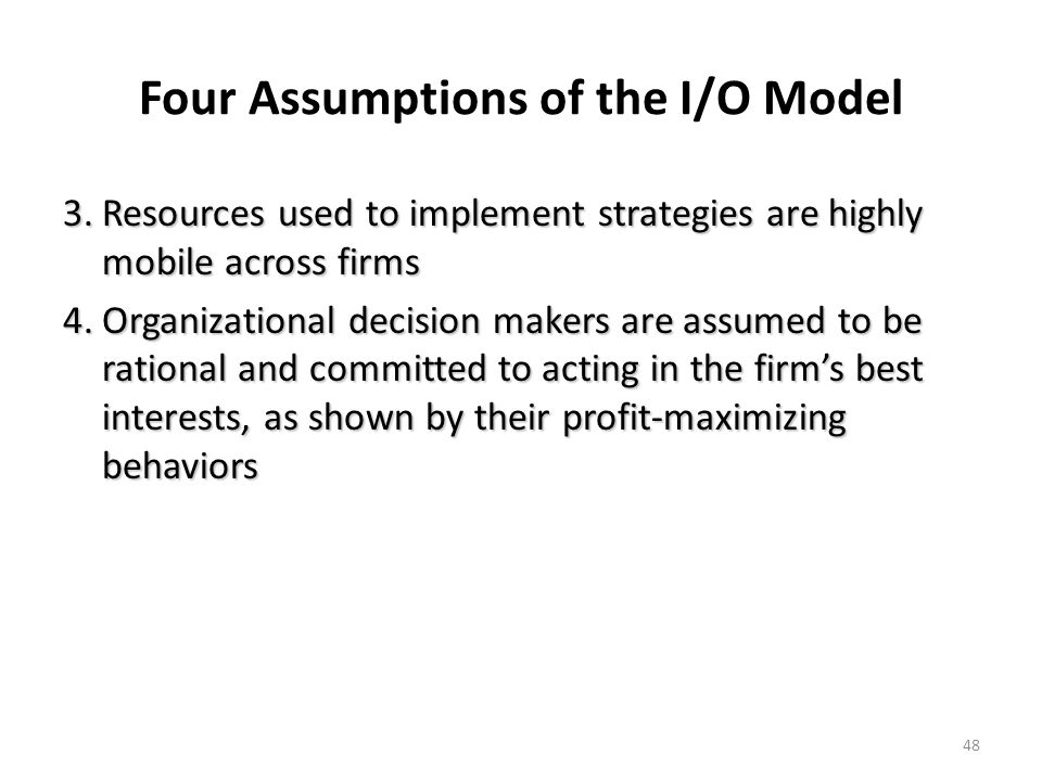 48 Four Assumptions of the I/O Model 3.Resources used to implement strategies are highly mobile across firms 4.Organizational decision makers are assu