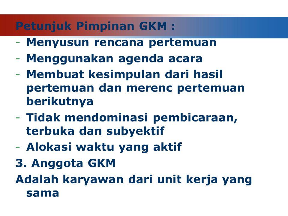 Petunjuk Pimpinan GKM : -Menyusun rencana pertemuan -Menggunakan agenda acara -Membuat kesimpulan dari hasil pertemuan dan merenc pertemuan berikutnya -Tidak mendominasi pembicaraan, terbuka dan subyektif -Alokasi waktu yang aktif 3.