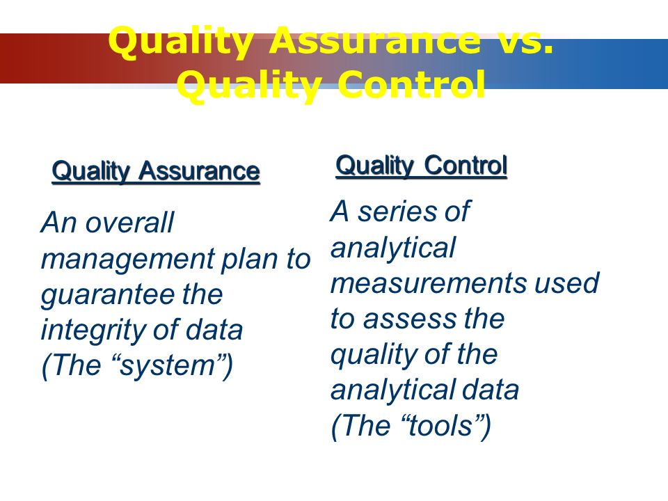 "Quality Assurance vs. Quality Control Quality Assurance An overall management plan to guarantee the integrity of data (The ""system"") Quality Control A"