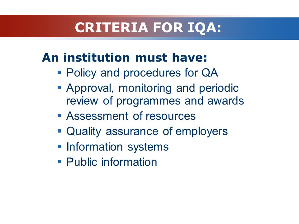 CRITERIA FOR IQA: An institution must have:  Policy and procedures for QA  Approval, monitoring and periodic review of programmes and awards  Asses