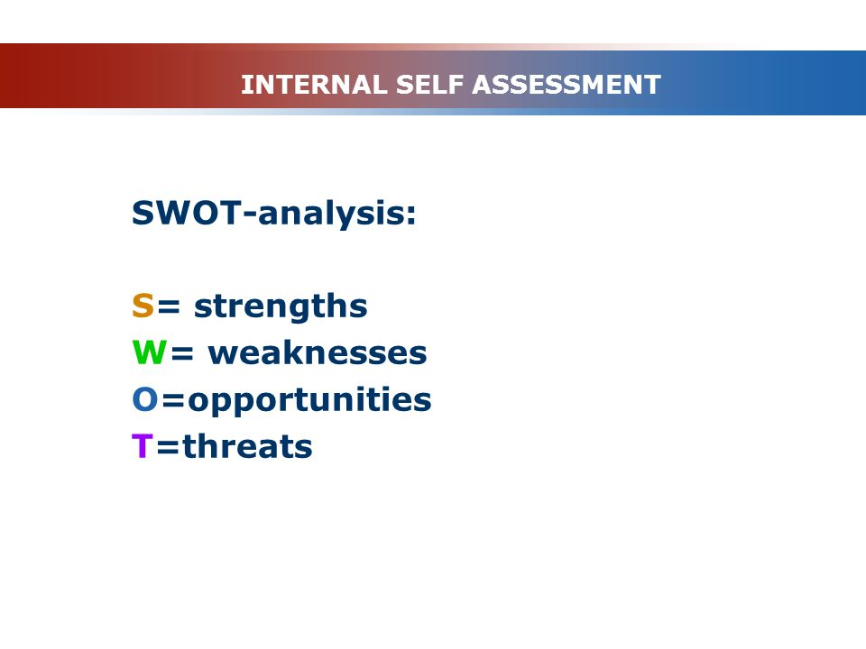 INTERNAL SELF ASSESSMENT SWOT-analysis: S= strengths W= weaknesses O=opportunities T=threats