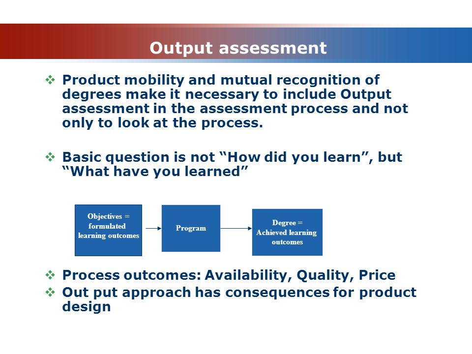 Output assessment  Product mobility and mutual recognition of degrees make it necessary to include Output assessment in the assessment process and no