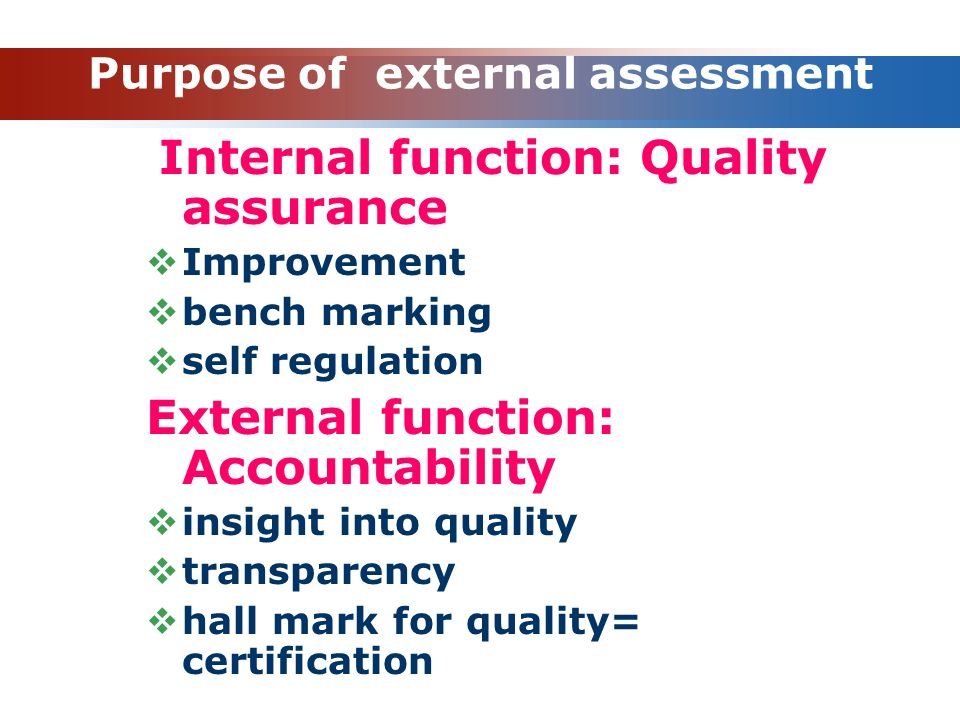 Purpose of external assessment Internal function: Quality assurance  Improvement  bench marking  self regulation External function: Accountability
