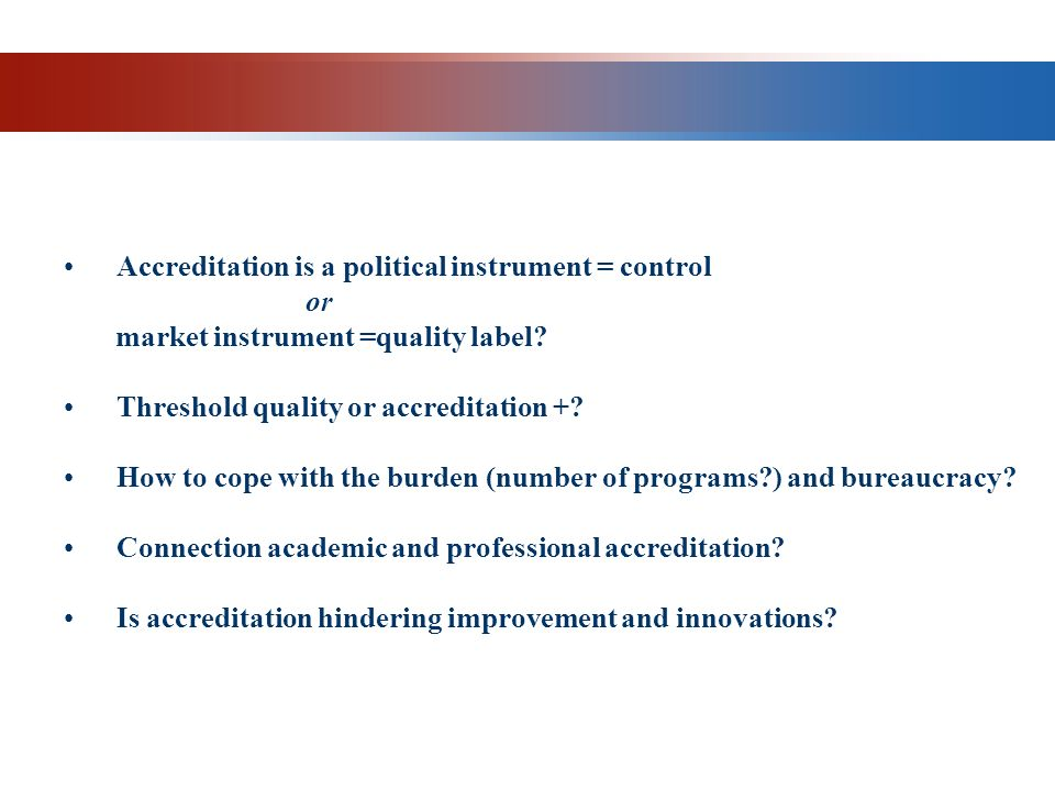 SOME QUESTIONS Accreditation is a political instrument = control or market instrument =quality label? Threshold quality or accreditation +? How to cop
