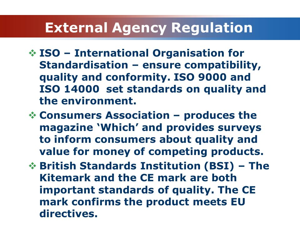 External Agency Regulation  ISO – International Organisation for Standardisation – ensure compatibility, quality and conformity. ISO 9000 and ISO 140