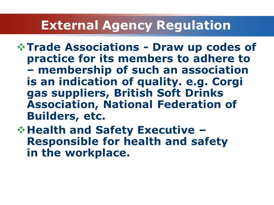 External Agency Regulation  Trade Associations - Draw up codes of practice for its members to adhere to – membership of such an association is an ind