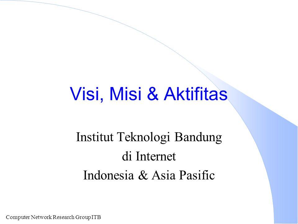 Computer Network Research Group ITB Visi, Misi & Aktifitas Institut Teknologi Bandung di Internet Indonesia & Asia Pasific