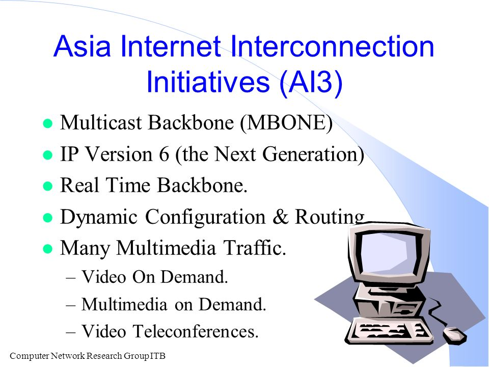 Computer Network Research Group ITB Asia Internet Interconnection Initiatives (AI3) l Multicast Backbone (MBONE) l IP Version 6 (the Next Generation) l Real Time Backbone.