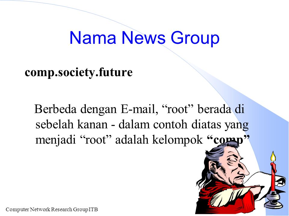Computer Network Research Group ITB Nama News Group comp.society.future Berbeda dengan E-mail, root berada di sebelah kanan - dalam contoh diatas yang menjadi root adalah kelompok comp