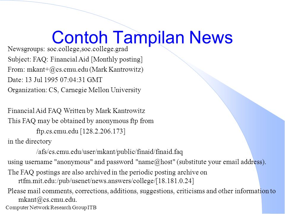 Computer Network Research Group ITB Contoh Tampilan News Newsgroups: soc.college,soc.college.grad Subject: FAQ: Financial Aid [Monthly posting] From: mkant+@cs.cmu.edu (Mark Kantrowitz) Date: 13 Jul 1995 07:04:31 GMT Organization: CS, Carnegie Mellon University Financial Aid FAQ Written by Mark Kantrowitz This FAQ may be obtained by anonymous ftp from ftp.cs.cmu.edu [128.2.206.173] in the directory /afs/cs.cmu.edu/user/mkant/public/finaid/finaid.faq using username anonymous and password name@host (substitute your email address).
