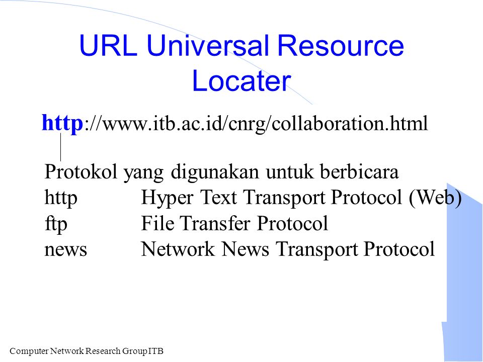 Computer Network Research Group ITB URL Universal Resource Locater http ://www.itb.ac.id/cnrg/collaboration.html Protokol yang digunakan untuk berbicara httpHyper Text Transport Protocol (Web) ftpFile Transfer Protocol newsNetwork News Transport Protocol