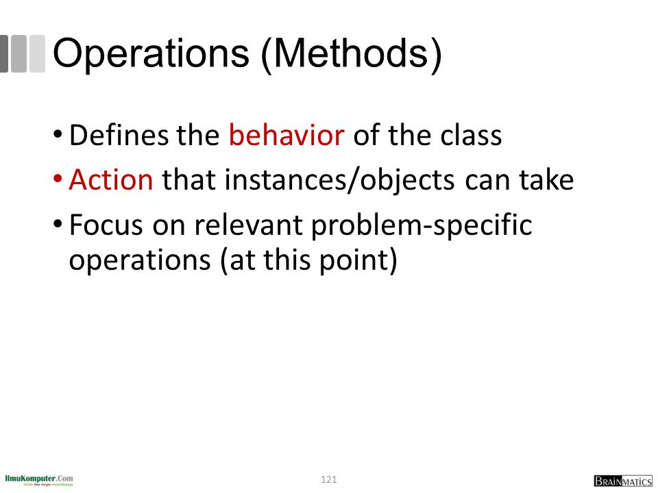 Operations (Methods) Defines the behavior of the class Action that instances/objects can take Focus on relevant problem-specific operations (at this point) 121