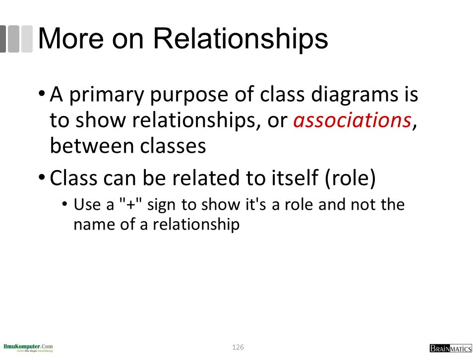 More on Relationships A primary purpose of class diagrams is to show relationships, or associations, between classes Class can be related to itself (role) Use a + sign to show it s a role and not the name of a relationship 126