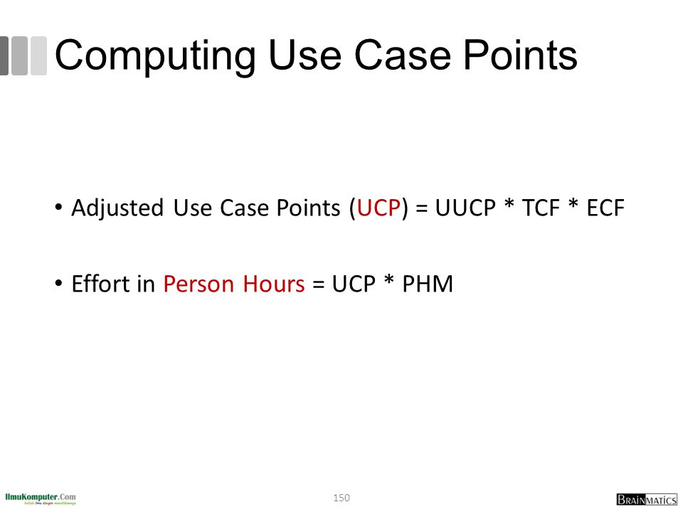 Computing Use Case Points Adjusted Use Case Points (UCP) = UUCP * TCF * ECF Effort in Person Hours = UCP * PHM 150