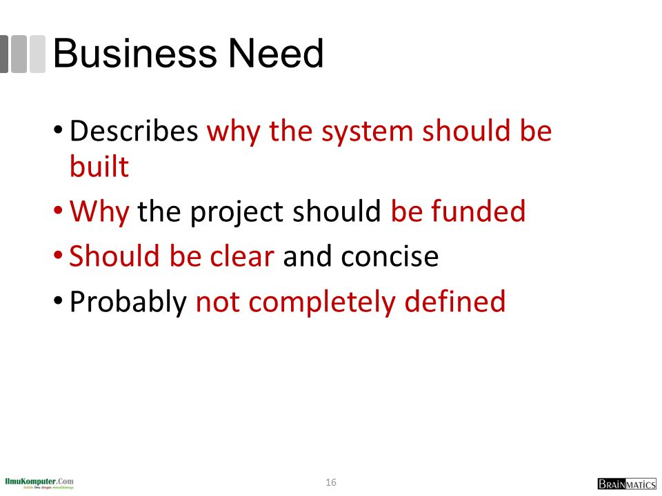 Business Need Describes why the system should be built Why the project should be funded Should be clear and concise Probably not completely defined 16